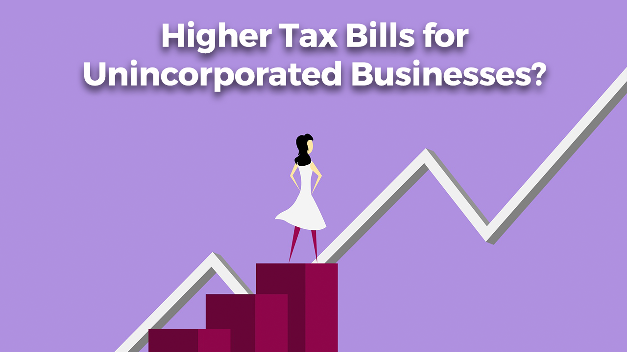 Higher Tax Bills for Unincorporated Businesses